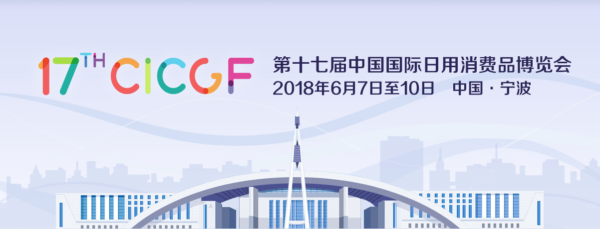the 17th China International Consumer Goods Fair (CICGF 2018) in Ningbo, June 7th- June10th, 2018.